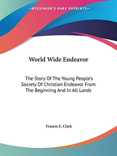 9781425493806: World Wide Endeavor: The Story Of The Young People's Society Of Christian Endeavor From The Beginning And In All Lands