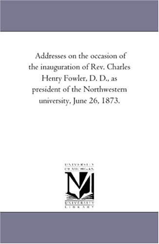 9781425500689: Addresses on the occasion of the inauguration of Rev. Charles Henry Fowler, D. D., as president of the Northwestern university, June 26, 1873.