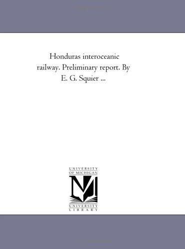 Honduras interoceanic railway. Preliminary report. By E.: Michigan Historical Reprint