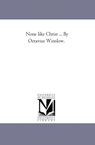 None like Christ . By Octavius Winslow.: Michigan Historical Reprint Series