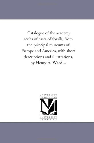 9781425506049: Catalogue of the academy series of casts of fossils, from the principal museums of Europe and America, with short descriptions and illustrations, by Henry A. Ward ...