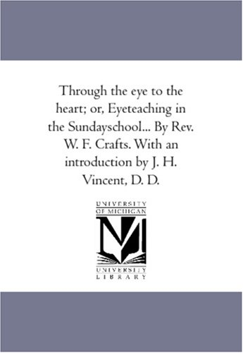 Through the Eye to the Heart Or, Eye-Teaching in the Sunday-School. by REV. W. F. Crafts. with an ...