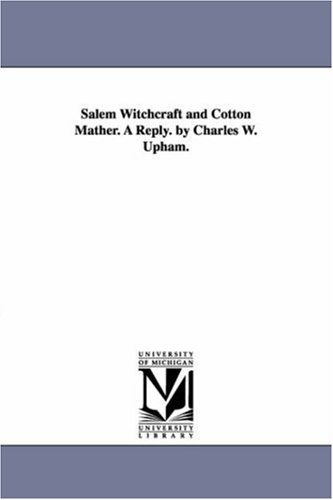 Salem witchcraft and Cotton Mather. A reply. By Charles W. Upham.: Michigan Historical Reprint ...