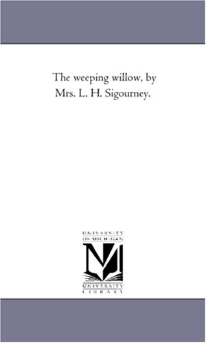 The weeping willow, by Mrs. L. H. Sigourney.