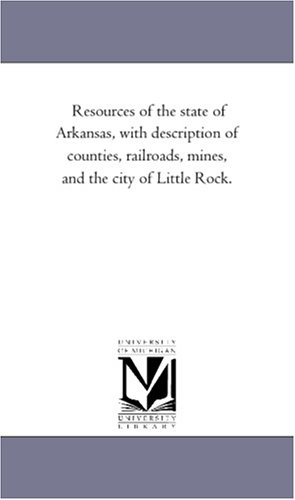 Resources of the state of Arkansas, with description of counties, railroads, mines, and the city of...