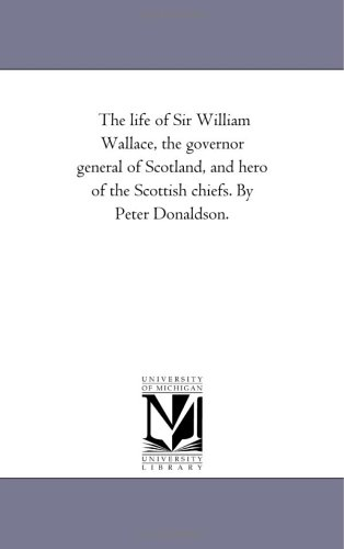 The life of Sir William Wallace, the governor general of Scotland, and hero of the Scottish chiefs....