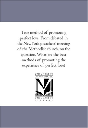 True Method of Promoting Perfect Love. from Debated in the New-York Preachers Meeting of the ...