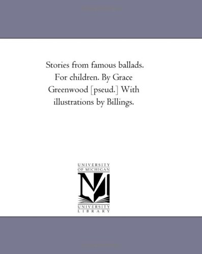Stories from Famous Ballads. for Children. by Grace Greenwood Pseud. with Illustrations by Billings...