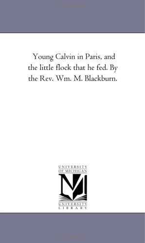 Young Calvin in Paris, and the little flock that he fed. By the Rev. Wm. M. Blackburn.