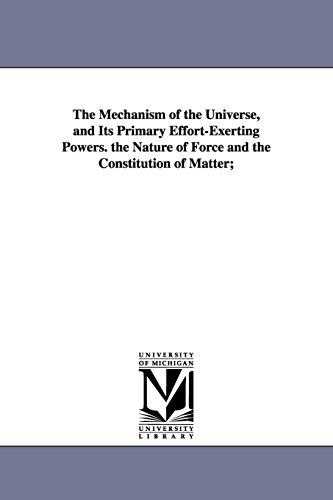 The Mechanism of the Universe, and Its Primary Effort-Exerting Powers. the Nature of Force and the ...