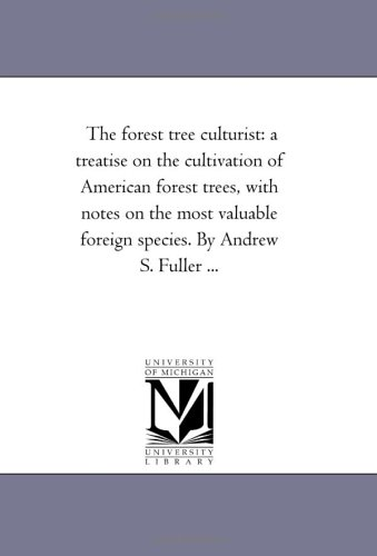 The Forest Tree Culturist: A Treatise on the Cultivation of American Forest Trees, with Notes on ...