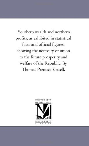 Southern Wealth and Northern Profits, as Exhibited in Statistical Facts and Official Figures: ...