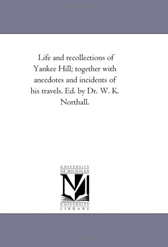 Life and Recollections of Yankee Hill Together with Anecdotes and Incidents of His Travels. Ed. by ...