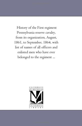 9781425517946: History of the First regiment Pennsylvania reserve cavalry, from its organization, August, 1861, to September, 1864, with list of names of all ... who have ever belonged to the regiment ...