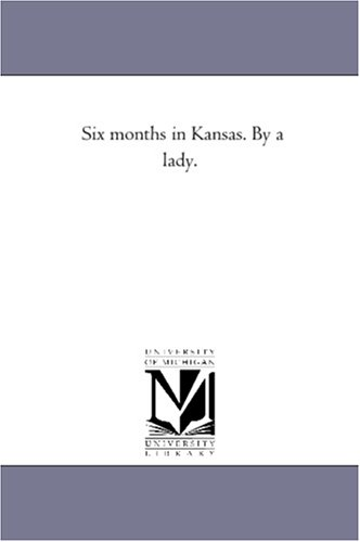 Six months in Kansas. By a lady.: Michigan Historical Reprint Series