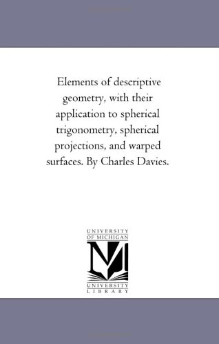 Elements of descriptive geometry, with their application to spherical trigonometry, spherical ...