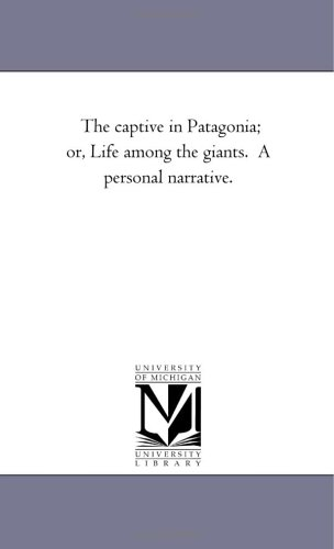The Captive in Patagonia Or, Life Among the Giants. a Personal Narrative.