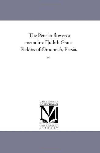 The Persian Flower: A Memoir of Judith Grant Perkins of Oroomiah, Persia. .