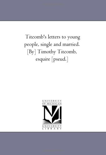 Titcombs Letters to Young People, Single and Married. By Timothy Titcomb, Esquire Pseud.