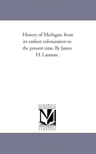 History of Michigan, from its earliest colonization: Michigan Historical Reprint