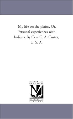 My life on the plains. Or, Personal experiences with Indians. By Gen. G. A. Custer, U. S. A.