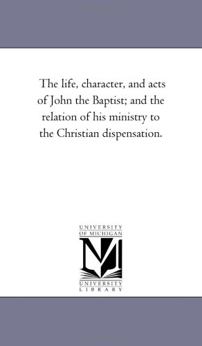 The Life, Character, and Acts of John the Baptist And the Relation of His Ministry to the Christian...
