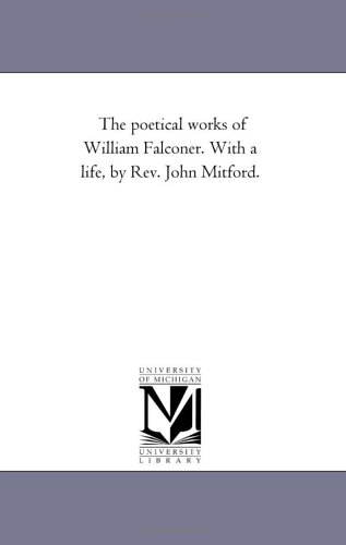 The poetical works of William Falconer. With a life, by Rev. John Mitford.: Michigan Historical ...
