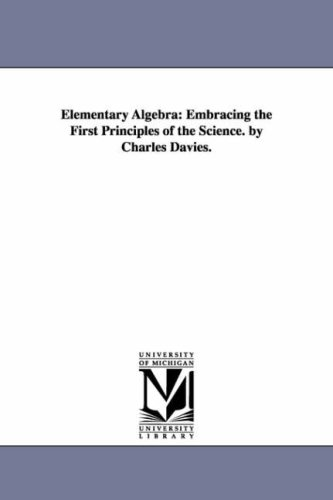 Elementary algebra: embracing the first principles of: Michigan Historical Reprint