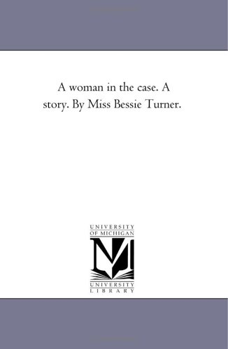 A Woman in the Case. A Story.: Turner, Bessie A.