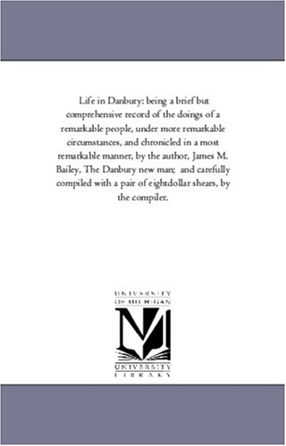 Life in Danbury: being a brief but comprehensive record of the doings of a remarkable people, under...