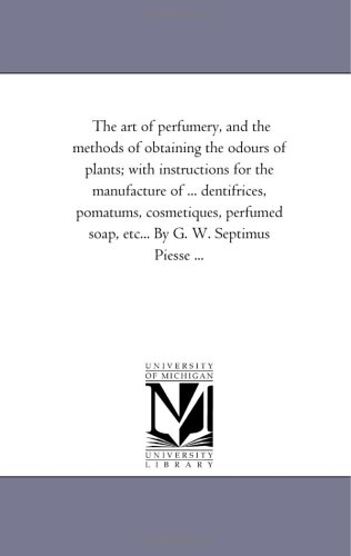 9781425529079: The art of perfumery, and the methods of obtaining the odours of plants; with instructions for the manufacture of ... dentifrices, pomatums, ... ... (The Michigan Historical Reprint Series)
