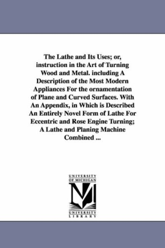 The lathe its uses or, Instruction in the art of turning wood and metal. Including a description of...