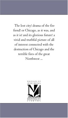 9781425531072: The lost city! drama of the fire fiend! or Chicago, as it was, and as it is! and its glorious future! a vivid and truthful picture of all of interest ... Northwest ... (Michigan Historical Reprint)