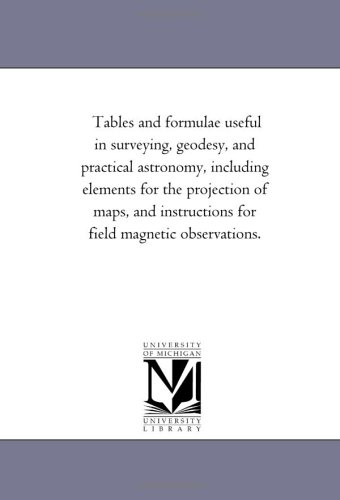 Tables and Formulae Useful in Surveying, Geodesy, and Practical Astronomy, Including Elements for ...