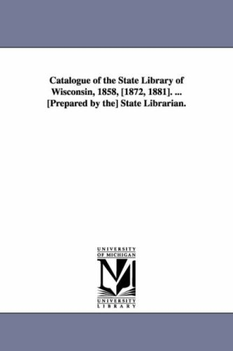Catalogue of the State Library of Wisconsin, 1858, 1872, 1881. . Prepared by The State Librarian.