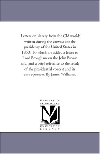 Letters on Slavery from the Old World: Written During the Canvass for the Presidency of the United ...
