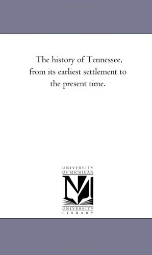 The history of Tennessee, from its earliest: Michigan Historical Reprint