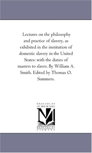 Lectures on the Philosophy and Practice of Slavery, as Exhibited in the Institution of Domestic ...