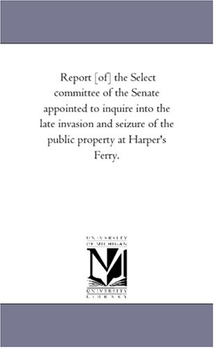 Report Of the Select Committee of the Senate Appointed to Inquire Into the Late Invasion and ...