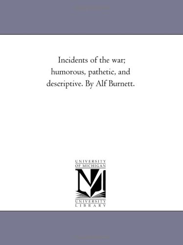 Incidents of the War Humorous, Pathetic, and Descriptive. by Alf Burnett.