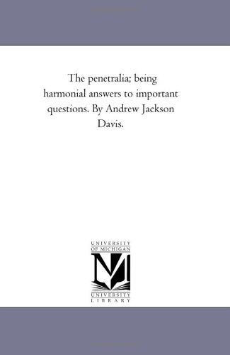 The penetralia; being harmonial answers to important questions. By Andrew Jackson Davis.: Michigan ...