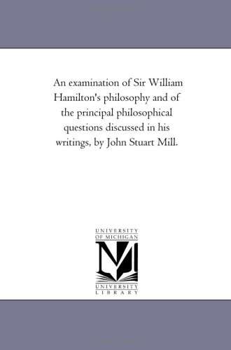 An Examination of Sir William Hamiltons Philosophy and of the Principal Philosophical Questions ...