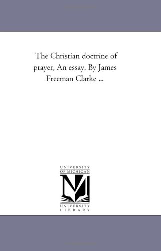 The Christian doctrine of prayer, An essay. By James Freeman Clarke .: Michigan Historical Reprint ...