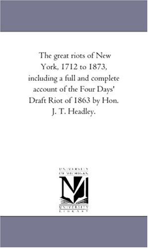 9781425536749: The great riots of New York, 1712 to 1873, including a full and complete account of the Four Days' Draft Riot of 1863 by Hon. J. T. Headley.