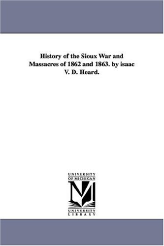 9781425537043: History of the Sioux War and massacres of 1862 and 1863. by Isaac V. D. Heard.