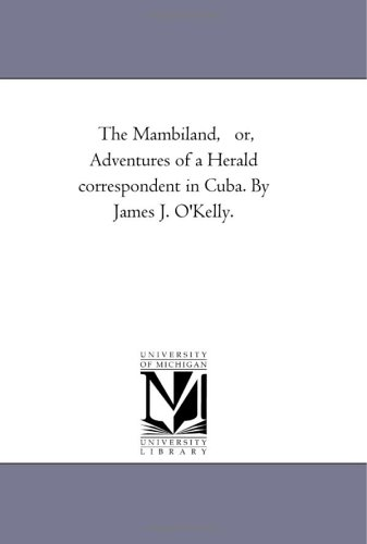 The Mambiland, or, Adventures of a Herald correspondent in Cuba. By James J. O'Kelly.