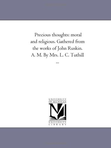 Precious Thoughts: Moral and Religious. Gathered from the Works of John Ruskin. A. M. by Mrs. L. C....