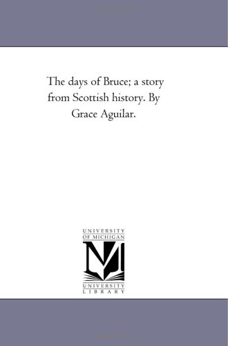 The Days of Bruce A Story from Scottish History. by Grace Aguilar.