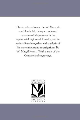The Travels and Researches of Alexander Von Humboldt Being a Condensed Narrative of His Journeys in...