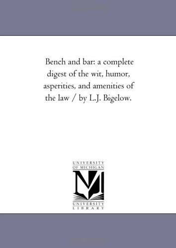 Bench and bar: a complete digest of the wit, humor, asperities, and amenities of the law / by L.J. ...